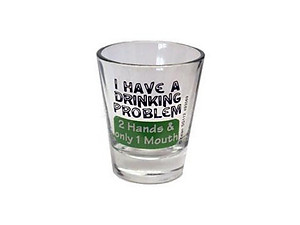I Have A Drinking Problem... Shot Glass